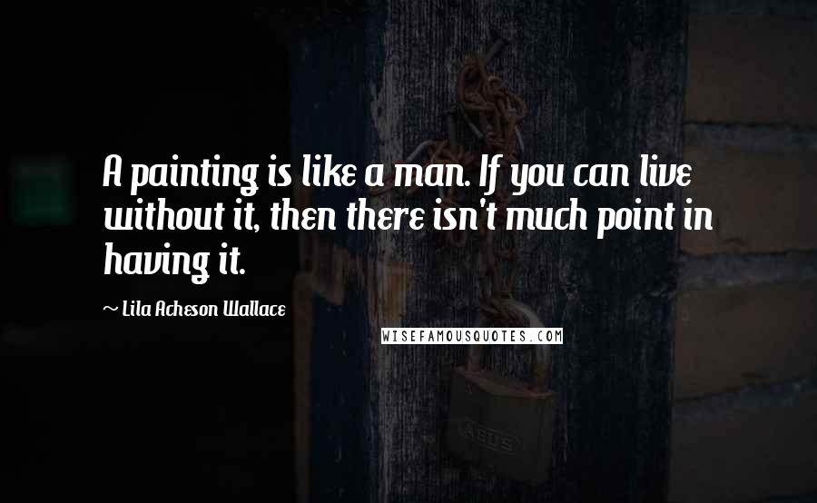 Lila Acheson Wallace quotes: A painting is like a man. If you can live without it, then there isn't much point in having it.