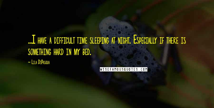 Lila DiPasqua quotes: ...I have a difficult time sleeping at night. Especially if there is something hard in my bed.