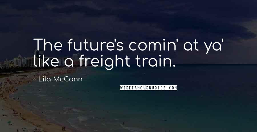 Lila McCann quotes: The future's comin' at ya' like a freight train.