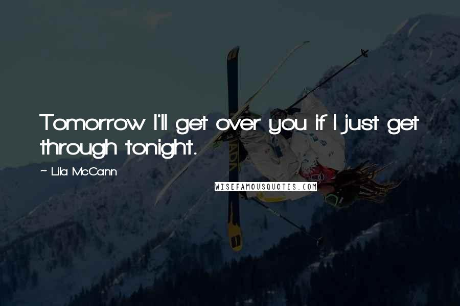 Lila McCann quotes: Tomorrow I'll get over you if I just get through tonight.