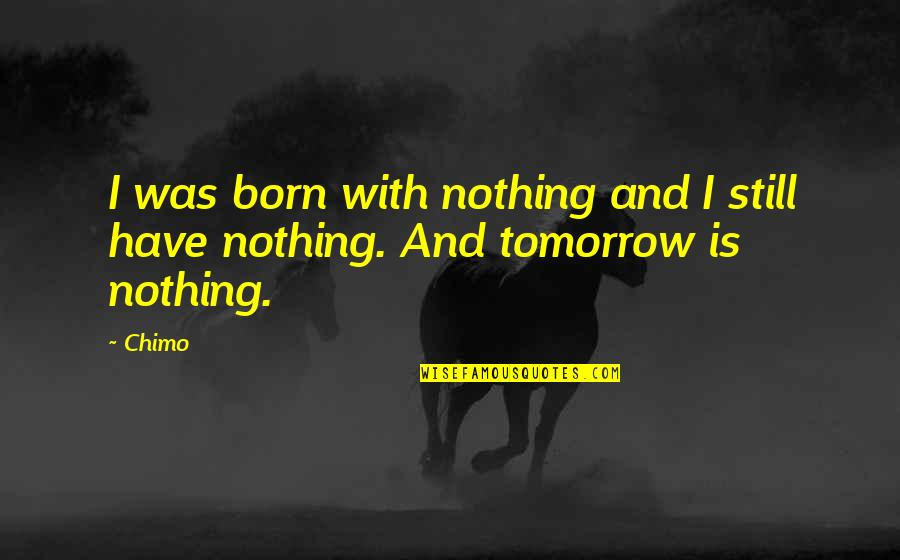 Lila Quotes By Chimo: I was born with nothing and I still