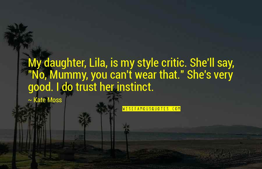 Lila Quotes By Kate Moss: My daughter, Lila, is my style critic. She'll