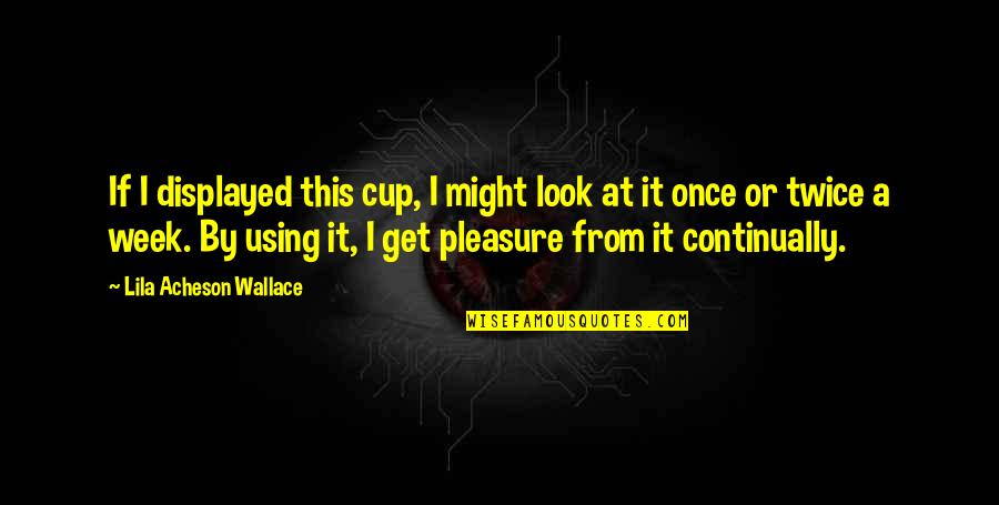 Lila Quotes By Lila Acheson Wallace: If I displayed this cup, I might look