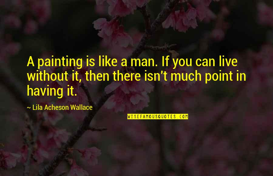 Lila Quotes By Lila Acheson Wallace: A painting is like a man. If you