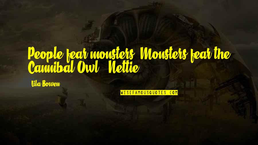 """Lila Quotes By Lila Bowen: People fear monsters. Monsters fear the Cannibal Owl."""""""