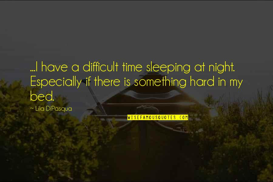 Lila Quotes By Lila DiPasqua: ...I have a difficult time sleeping at night.