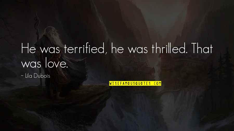 Lila Quotes By Lila Dubois: He was terrified, he was thrilled. That was