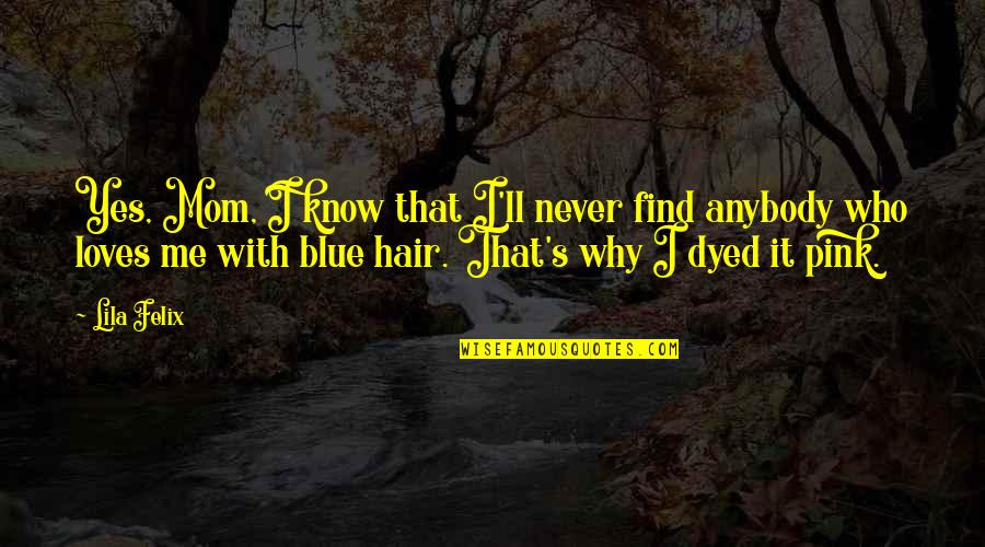 Lila Quotes By Lila Felix: Yes, Mom, I know that I'll never find