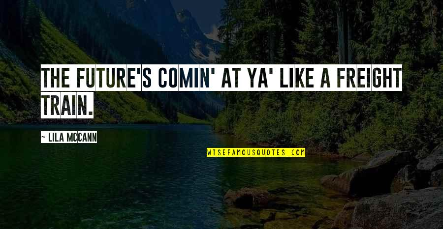 Lila Quotes By Lila McCann: The future's comin' at ya' like a freight