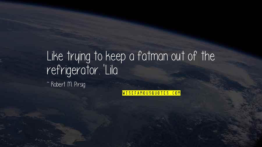Lila Quotes By Robert M. Pirsig: Like trying to keep a fatman out of