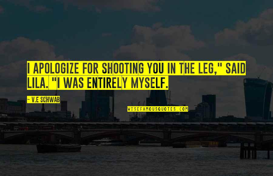 """Lila Quotes By V.E Schwab: I apologize for shooting you in the leg,"""""""