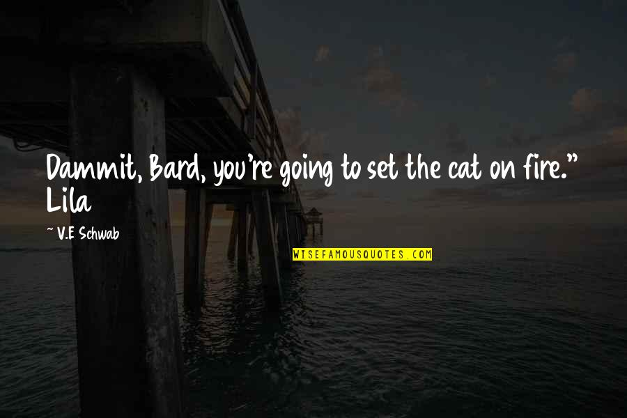 Lila Quotes By V.E Schwab: Dammit, Bard, you're going to set the cat