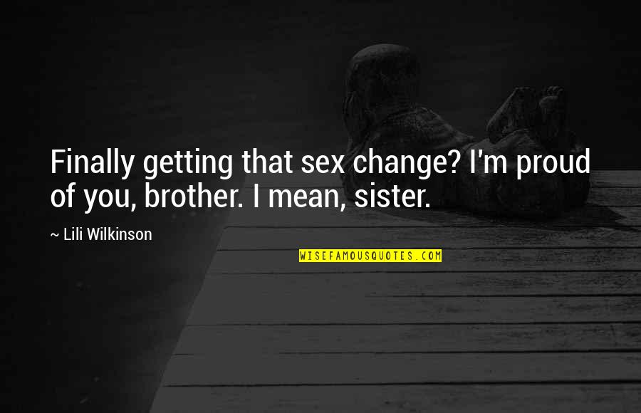 Lili Quotes By Lili Wilkinson: Finally getting that sex change? I'm proud of