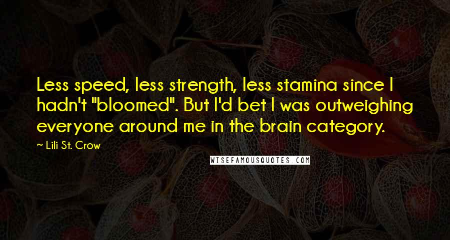 """Lili St. Crow quotes: Less speed, less strength, less stamina since I hadn't """"bloomed"""". But I'd bet I was outweighing everyone around me in the brain category."""