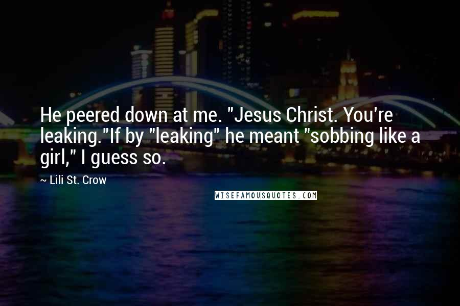 """Lili St. Crow quotes: He peered down at me. """"Jesus Christ. You're leaking.""""If by """"leaking"""" he meant """"sobbing like a girl,"""" I guess so."""