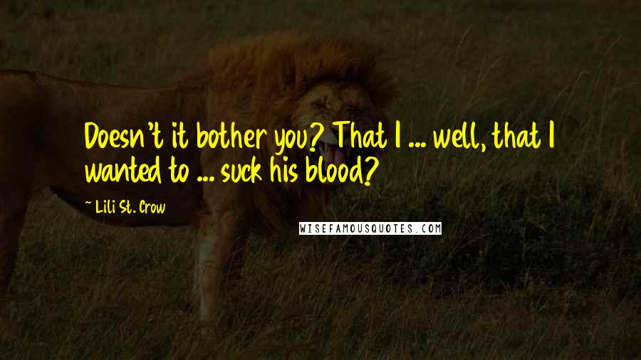 Lili St. Crow quotes: Doesn't it bother you? That I ... well, that I wanted to ... suck his blood?