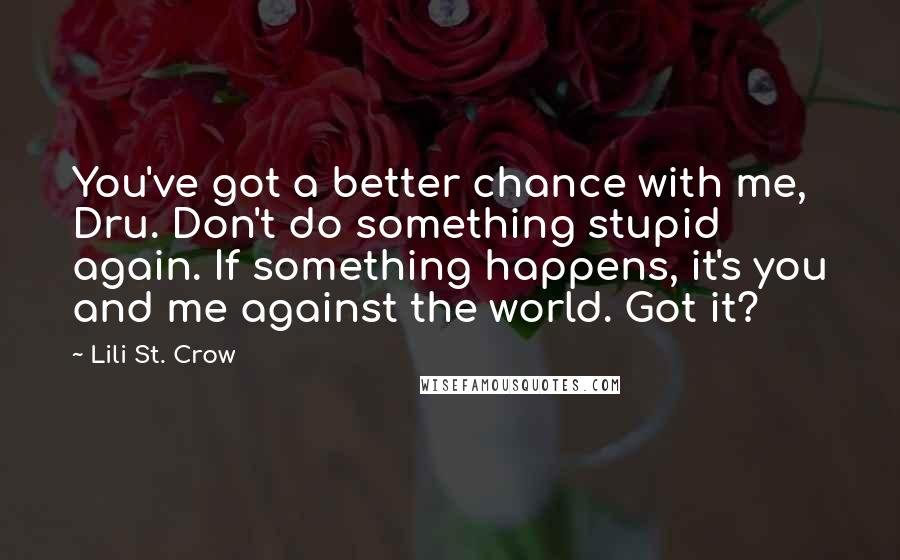 Lili St. Crow quotes: You've got a better chance with me, Dru. Don't do something stupid again. If something happens, it's you and me against the world. Got it?