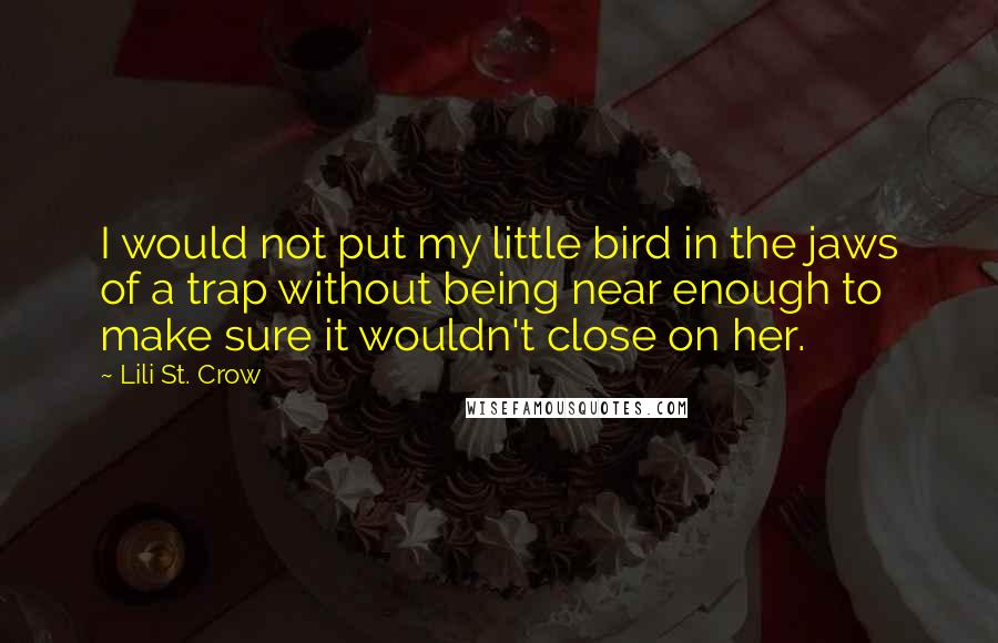 Lili St. Crow quotes: I would not put my little bird in the jaws of a trap without being near enough to make sure it wouldn't close on her.