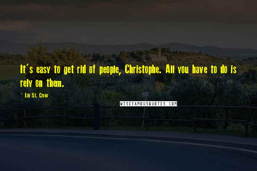 Lili St. Crow quotes: It's easy to get rid of people, Christophe. All you have to do is rely on them.