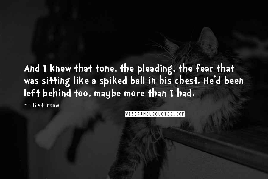 Lili St. Crow quotes: And I knew that tone, the pleading, the fear that was sitting like a spiked ball in his chest. He'd been left behind too, maybe more than I had.