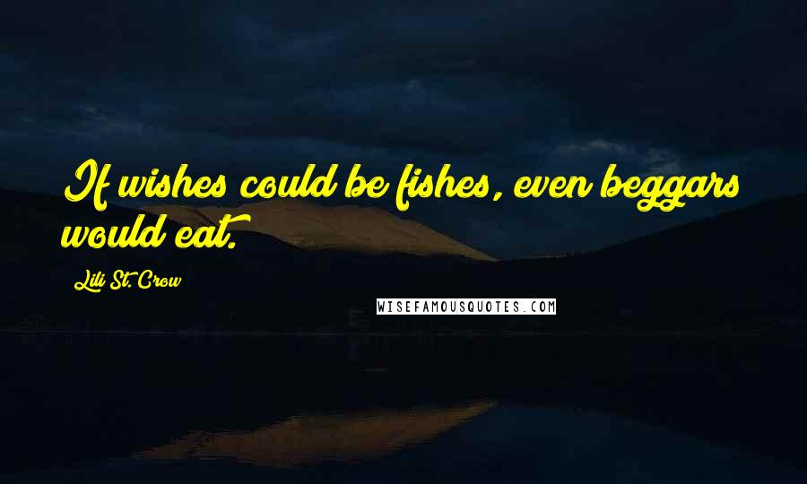 Lili St. Crow quotes: If wishes could be fishes, even beggars would eat.