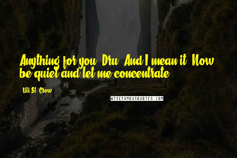 Lili St. Crow quotes: Anything for you, Dru. And I mean it. Now, be quiet and let me concentrate.