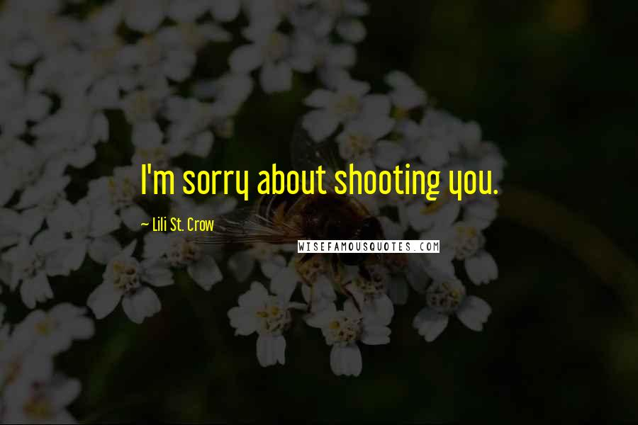 Lili St. Crow quotes: I'm sorry about shooting you.