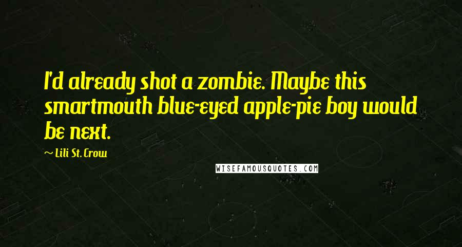 Lili St. Crow quotes: I'd already shot a zombie. Maybe this smartmouth blue-eyed apple-pie boy would be next.