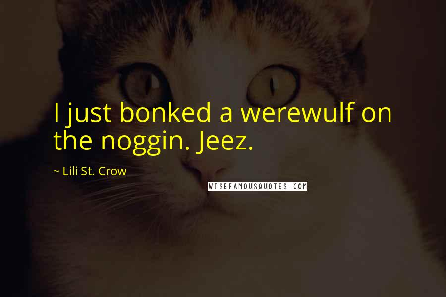 Lili St. Crow quotes: I just bonked a werewulf on the noggin. Jeez.