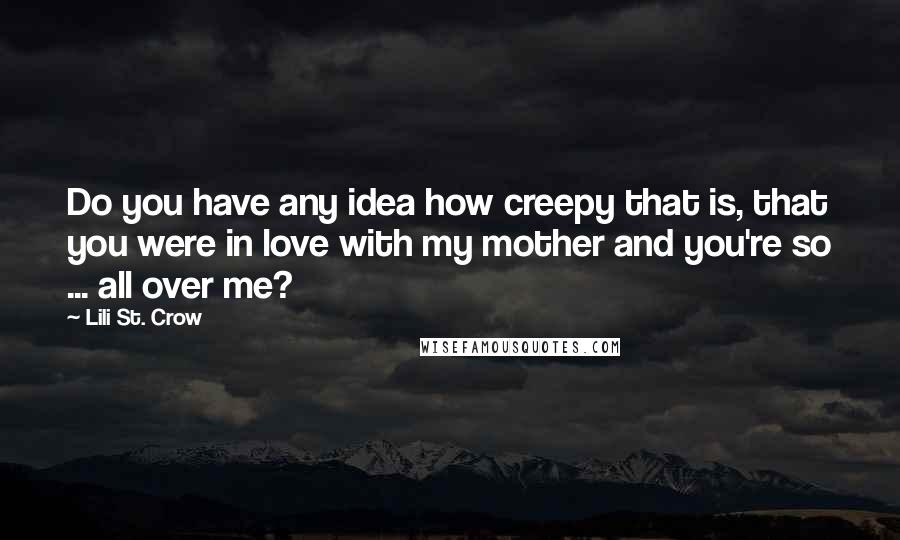 Lili St. Crow quotes: Do you have any idea how creepy that is, that you were in love with my mother and you're so ... all over me?