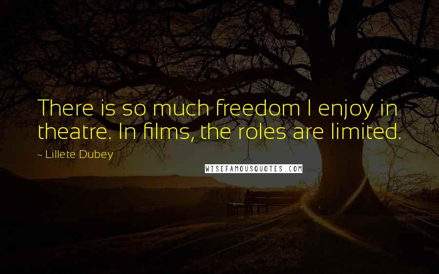Lillete Dubey quotes: There is so much freedom I enjoy in theatre. In films, the roles are limited.