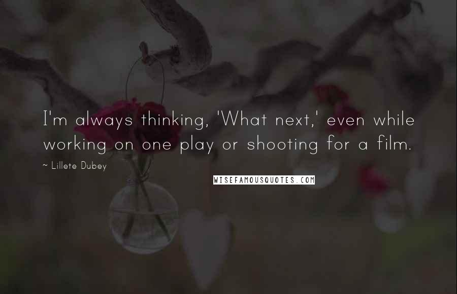 Lillete Dubey quotes: I'm always thinking, 'What next,' even while working on one play or shooting for a film.