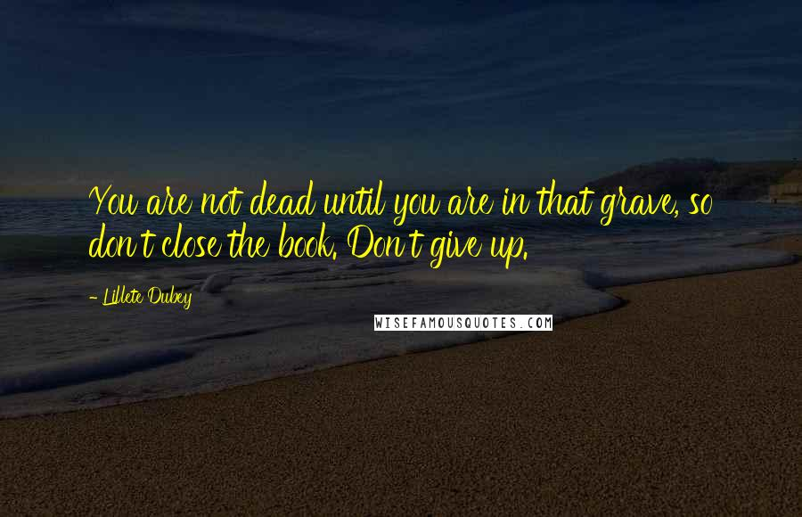 Lillete Dubey quotes: You are not dead until you are in that grave, so don't close the book. Don't give up.