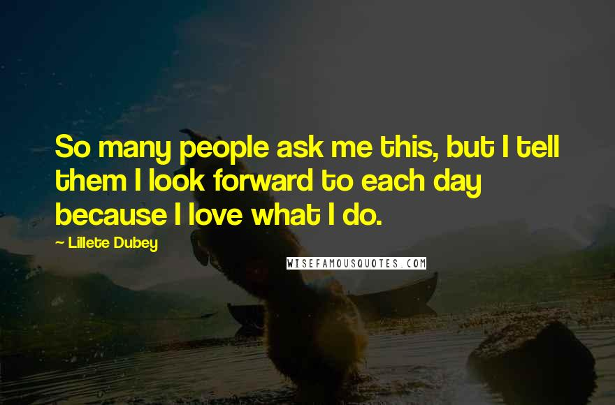Lillete Dubey quotes: So many people ask me this, but I tell them I look forward to each day because I love what I do.