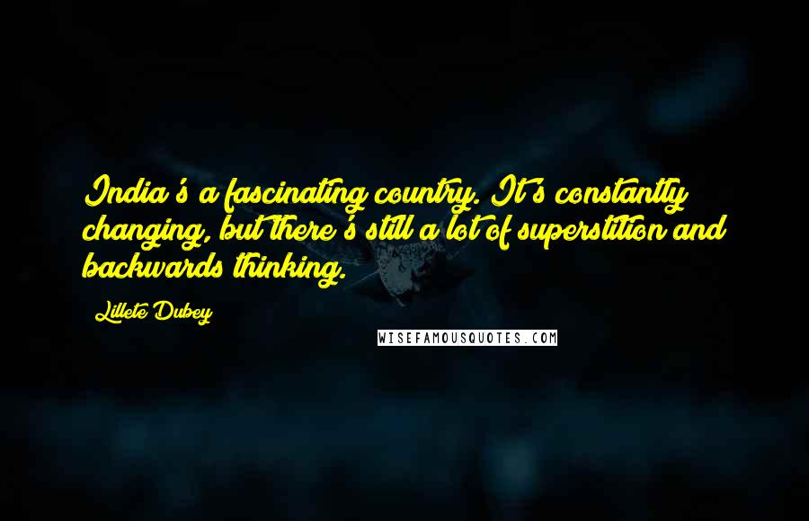 Lillete Dubey quotes: India's a fascinating country. It's constantly changing, but there's still a lot of superstition and backwards thinking.