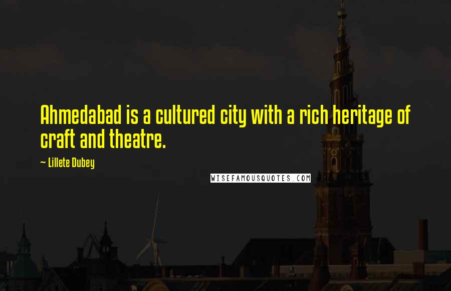 Lillete Dubey quotes: Ahmedabad is a cultured city with a rich heritage of craft and theatre.