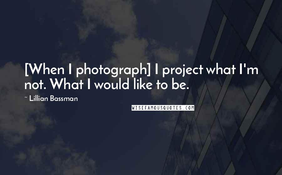 Lillian Bassman quotes: [When I photograph] I project what I'm not. What I would like to be.