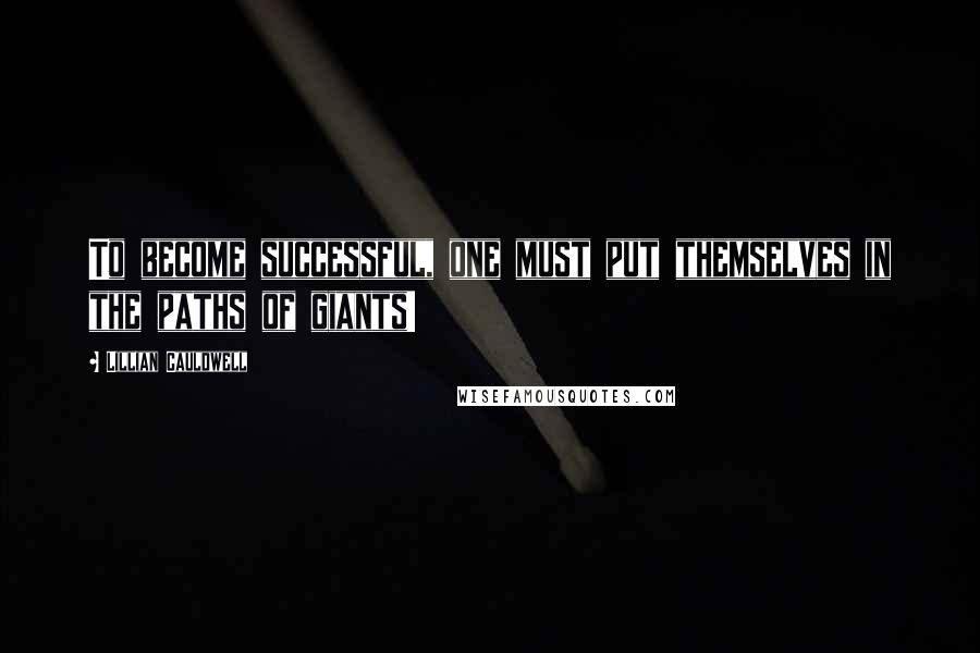 Lillian Cauldwell quotes: To become successful, one must put themselves in the paths of giants!