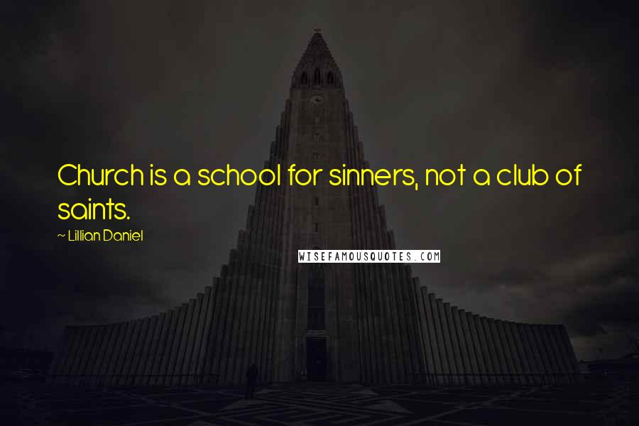 Lillian Daniel quotes: Church is a school for sinners, not a club of saints.