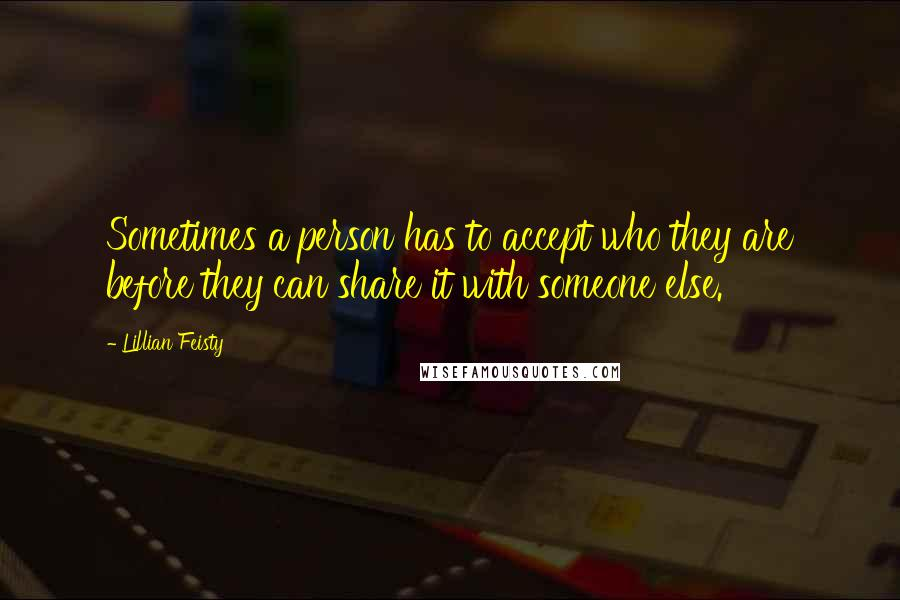 Lillian Feisty quotes: Sometimes a person has to accept who they are before they can share it with someone else.