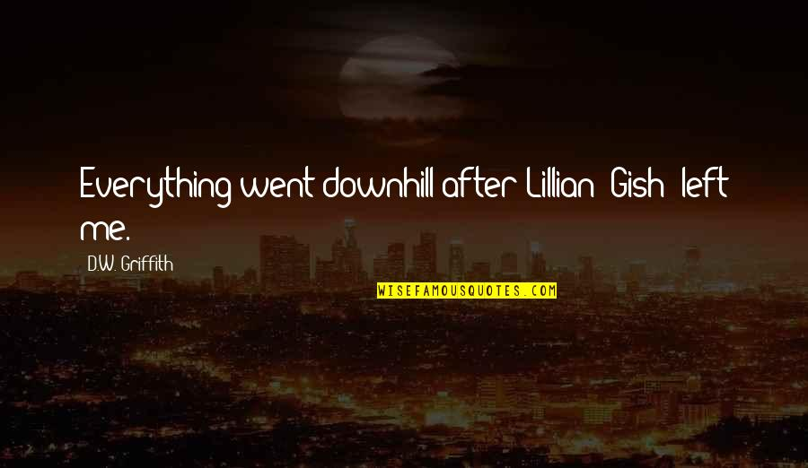 Lillian Quotes By D.W. Griffith: Everything went downhill after Lillian [Gish] left me.