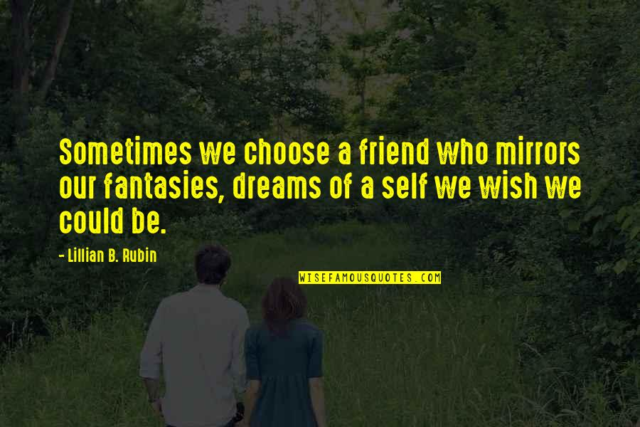 Lillian Quotes By Lillian B. Rubin: Sometimes we choose a friend who mirrors our