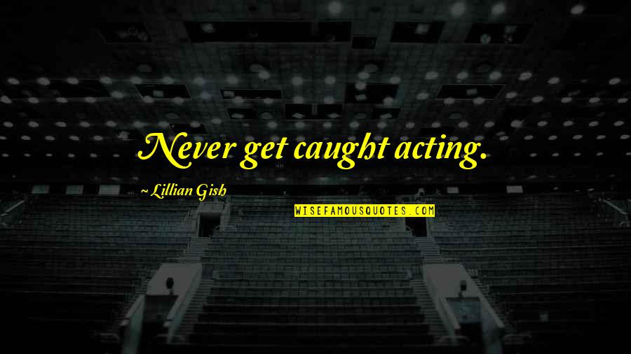 Lillian Quotes By Lillian Gish: Never get caught acting.