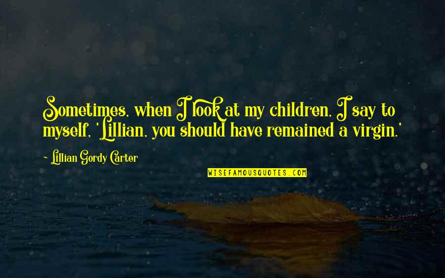 Lillian Quotes By Lillian Gordy Carter: Sometimes, when I look at my children, I