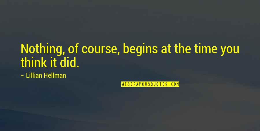 Lillian Quotes By Lillian Hellman: Nothing, of course, begins at the time you