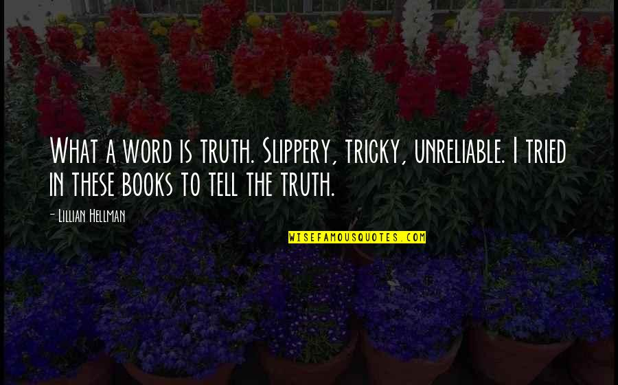 Lillian Quotes By Lillian Hellman: What a word is truth. Slippery, tricky, unreliable.