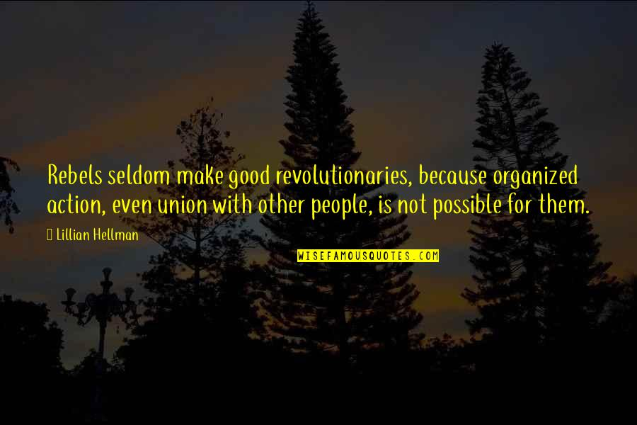 Lillian Quotes By Lillian Hellman: Rebels seldom make good revolutionaries, because organized action,