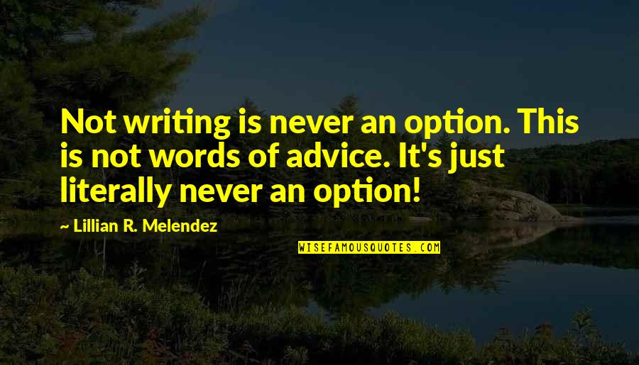 Lillian Quotes By Lillian R. Melendez: Not writing is never an option. This is