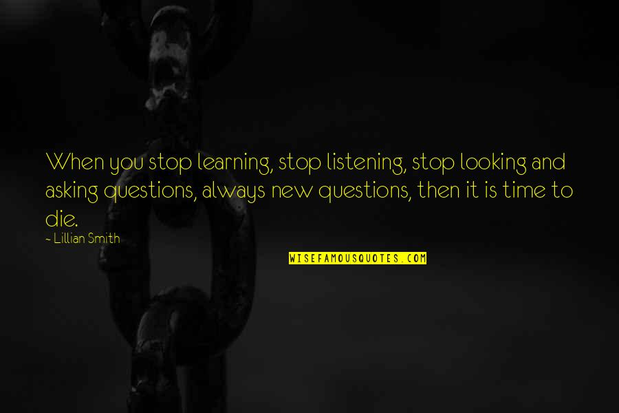 Lillian Quotes By Lillian Smith: When you stop learning, stop listening, stop looking