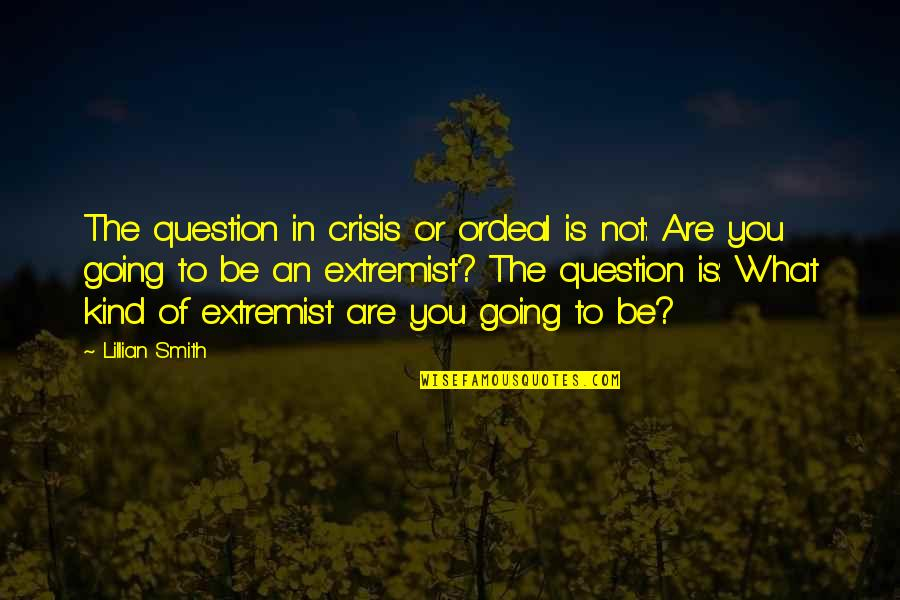 Lillian Quotes By Lillian Smith: The question in crisis or ordeal is not: